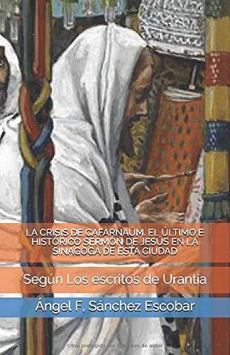 LA CRISIS DE CAFARNAÚM. EL ÚLTIMO E HISTÓRICO SERMÓN DE JESÚS EN LA SINAGOGA DE ESTA CIUDAD: Según Los escritos de Urantia