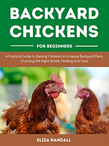 Backyard Chickens For Beginners: A Practical Guide to Raising Chickens in a Happy Backyard Flock, Choosing the Right Breed, Feeding and Care. by [Eliza Randall]