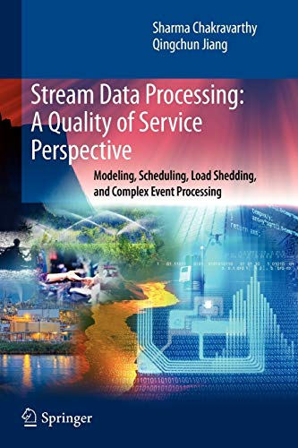 Stream Data Processing: A Quality of Service Perspective: Modeling, Scheduling, Load Shedding, and Complex Event Processing (Advances in Database Systems, Band 36)