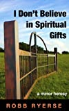 I Don't Believe in Spiritual Gifts: A Minor Heresy (Minor Heresies Book 1)
