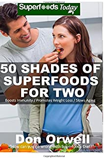 50 Shades of Superfoods For Two: Over 130 Quick & Easy, Gluten Free, Low Cholesterol, Low Fat, Whole Foods Recipes, Cookin...