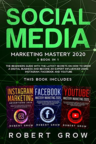 SOCIAL MEDIA MARKETING MASTERY 2020: 3 BOOK IN 1 - The beginners guide with the latest secrets on how to grow a digital business and become an expert influencer using Instagram, Facebook and Youtube