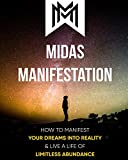 Midas Manifestation: How To Manifest Your Dreams Into Reality & Live A Life Of Limitless Abundance