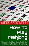 How To Play Mahjong : The Quick And Easy Guide To Playing And Winning The Game Of Mahjong (English Edition)