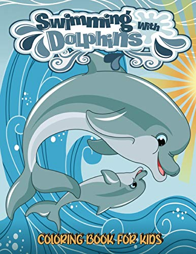 Swimming With Dolphins Coloring Book For Kids: Big Coloring Books For Toddlers, Kid, Baby, Early Learning, PreSchool, Easy For Boys Girls Kids Ages 3-7