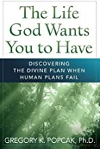 The Life God Wants You to Have: Discovering the Divine Plan When Human Plans Fail
