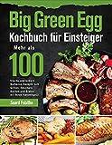 Big Green Egg Kochbuch für Einsteiger: Mehr als 100 frische und leckere Barbecue-Rezepte zum Grillen, Räuchern, Backen und Braten mit Ihrem Keramikgrill