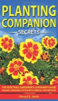 Companion Planting Secrets: The Vegetable Gardener's Container Guide! Organic Gardening System with Chemical Free Methods to Combat Diseases, Grow Healthy Plants and Build your Sustainable Garden!