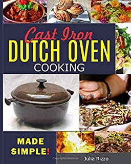 Cast Iron Dutch Oven Cooking Made Simple: The Easy Dutch Oven Cookbook With More Than 100 Cozy Recipes And Simple Guide Fo...