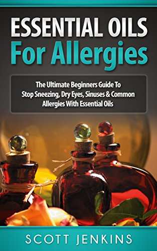 ESSENTIAL OILS FOR ALLERGIES: The Ultimate Beginners Guide To Stop Sneezing, Dry Eyes, Sinuses & Common Allergies With Essential Oils (Soap Making, Bath ... Lavender Oil, Coconut Oil, Tea Tree Oil) by [Scott Jenkins]