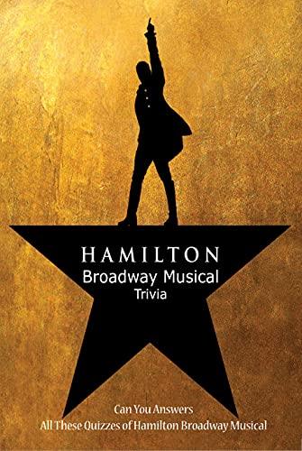 Hamilton Broadway Musical Trivia: Can You Answers All These Quizzes of Hamilton Broadway Musical: Hamilton Broadway Musical Quiz Book (English Edition)