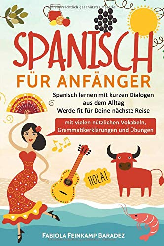 Spanisch für Anfänger: Spanisch lernen mit kurzen Dialogen aus dem Alltag - Werde fit für Deine nächste Reise (mit vielen nützlichen Vokabeln, Grammatikerklärungen und Übungen)