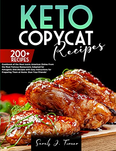 Keto Copycat Recipes: Cookbook of the Most Iconic American Dishes From the Most Famous Restaurants Adapted for the Ketogenic Diet(200+). Easy Instructions ... Preparing Them at Home.Stun Your Friends!