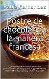 Postre de chocolate a la manera francesa: Cocinando y horneando como los profesionales de los postres. Cocinar de una manera barata, rápida y fácil de explicar.