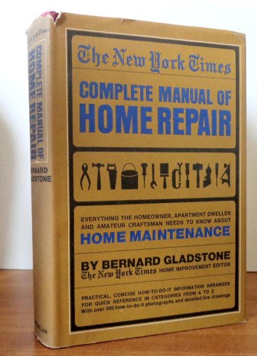 The New York Times Complete Manual of Home Repair: Everything The Homeowner, Apartment Dweller and Amateur Craftsman Needs to Know About Home Maintenance