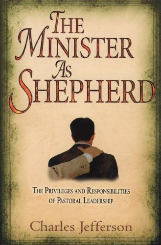 Minister as Shepherd, The: The Privileges and Responsibilities of Pastoral Leadership