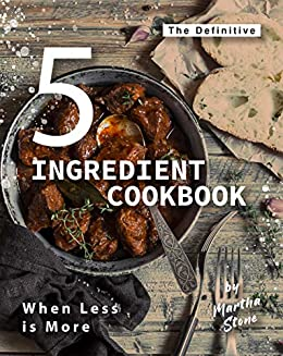 The Definitive 5-Ingredient Cookbook: When Less is More by [Martha Stone]