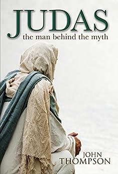 Judas: The Man Behind the Myth (Wordcatcher Historical Fiction) by [John Thompson]