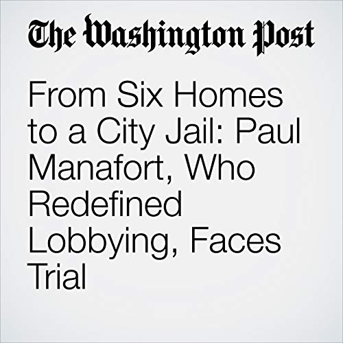 From Six Homes to a City Jail: Paul Manafort, Who Redefined Lobbying, Faces Trial copertina