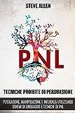 Tecniche proibite di persuasione, manipolazione e influenza utilizzando schemi di linguaggio e tecniche di PNL (2° Edizione): Come persuadere, influenzare ... di comunicazione e persuasione)