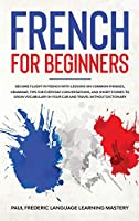 French for Beginners: Become Fluent in French With Lessons on Common Phrases, Grammar, Tips for Everyday Conversations, and Short Stories to Grow Vocabulary in Your Car and Travel Without Dictionary (Learn a New Language with Sentences, Words, Dialogues)