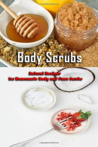 Body Scrubs: Natural Recipes for Homemade Body And Face Scrubs: Gift Ideas for Holiday