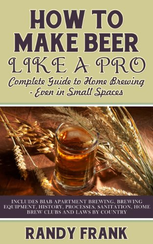 How to Make Beer Like a Pro: Complete Guide to Home Brewing - Even in Small Spaces by [Randy Frank]