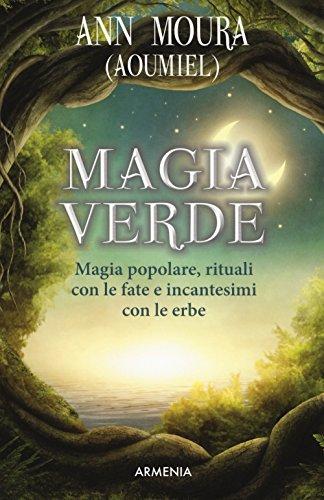 Magia verde. Magia popolare, rituali con le fate e incantesimi con le erbe