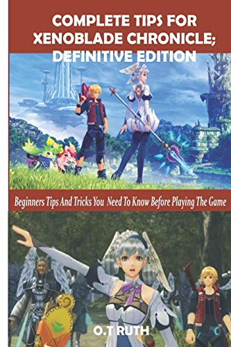 COMPLETE TIPS FOR XENOBLADE CHRONICLE: DEFINITIVE EDITION: Beginners Tips and Tricks You Need To Know Before Playing The Game