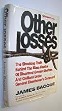 OTHER LOSSES: The Shocking Truth Behind the Mass Deaths of Disarmed German Soldiers and Civilians Under General Eisenhower's Command by James Bacque (1991-12-31)