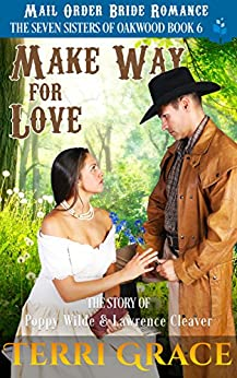 Mail Order Bride: Make Way for Love: The Story of Poppy Wilde and Lawrence Cleaver (The Seven Sisters Of Oakwood Book 6) by [Terri Grace]