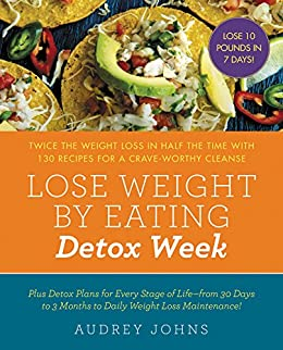 Lose Weight by Eating: Detox Week: Twice the Weight Loss in Half the Time with 130 recipes for a Crave-Worthy Cleanse by [Audrey Johns]