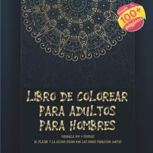 Libro de colorear para adultos para hombres Mandala 100+ páginas - El placer y la accion hacen que las horas parezcan cortas