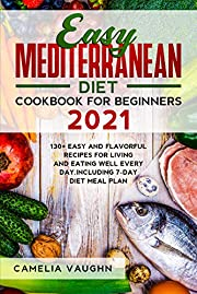 Easy Mediterranean Diet Cookbook for Beginners 2021: 130+ Easy and Flavorful Recipes for Living and Eating Well Every Day. Including 7-Day Diet Meal Plan