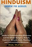 HINDUISM: Hinduism for Beginners: Guide to Understanding Hinduism and the Hindu Religion, Beliefs, Customs, Rituals, Gods, Mantras and Converting to Hinduism