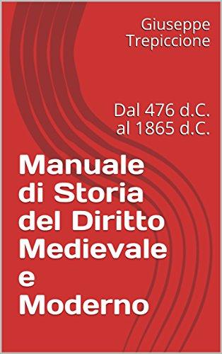 Manuale di Storia del Diritto Medievale e Moderno: Dal 476 d.C. al 1865 d.C.