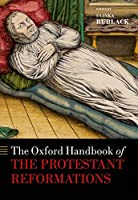 The Oxford Handbook of the Protestant Reformations (Oxford Handbooks)