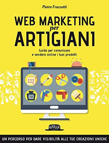 Web Marketing per Artigiani: Guida per comunicare e vendere online i tuoi prodotti
