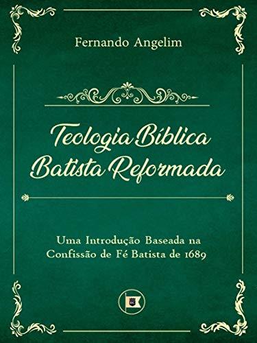 Teologia Bíblica Batista Reformada: Uma Introdução Baseada na Confissão de Fé de 1689