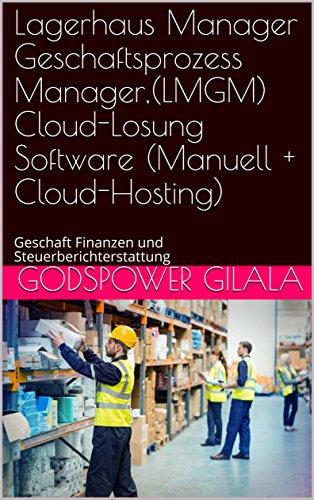 Lagerhaus Manager Geschaftsprozess Manager,(LMGM) Cloud-Losung Software (Manuell + Cloud-Hosting): Geschaft Finanzen und Steuerberichterstattung (German Edition)