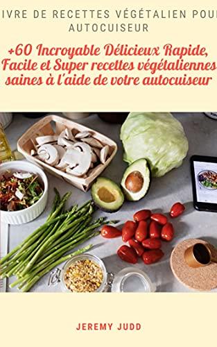 Livre de recettes végétalien pour autocuiseur: +60 Incroyable Délicieux Rapide, Facile et Super recettes végétaliennes saines à l'aide de votre autocuiseur