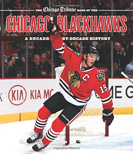 Chicago Tribune Book of the Chicago Blackhawks: A Decade-by-Decade History