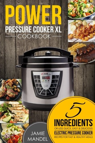 Power Pressure Cooker XL Cookbook: 5 Ingredients or Less Quick  Easy & Delicious Electric Pressure Cooker Recipes for Fast & Healthy Meals