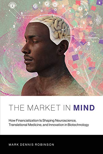 The Market in Mind: How Financialization Is Shaping Neuroscience, Translational Medicine, and Innovation in Biotechnology (The MIT Press) by Mark Dennis Robinson