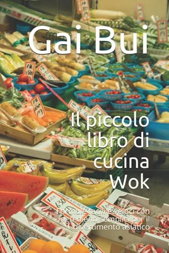 Il piccolo libro di cucina Wok: Formule facili e veloci con ingredienti semplici per il divertimento asiatico