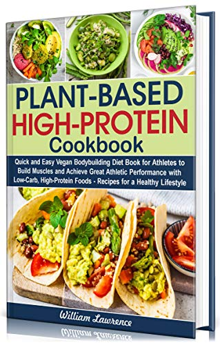 Plant-Based High-Protein Cookbook: Quick and Easy Vegan Bodybuilding Diet Book for Athletes to Build