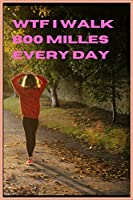 wtf I walk 800 MILLES every day: my Fucking walking journal.120 pages. 6x9