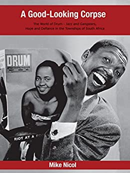 A Good-Looking Corpse: The world of DRUM – Jazz and Gangsters, Hope and Defiance in the Townships of South Africa by [Mike Nicol]