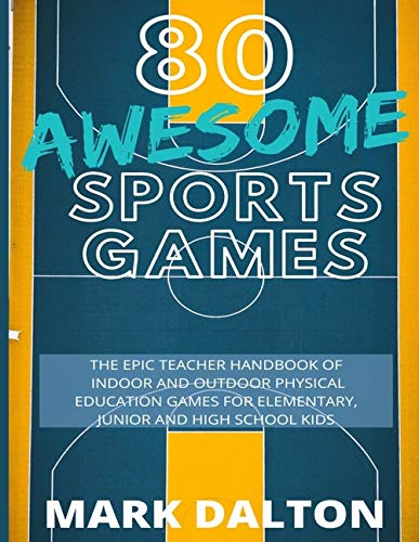 80 AWESOME SPORTS GAMES: The Epic Teacher Handbook of 80 Indoor & Outdoor Physical Education Games for Elementary and High School Kids