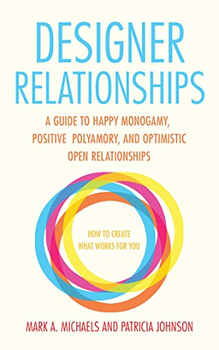 Designer Relationships: A Guide to Happy Monogamy, Positive Polyamory, and Optimistic Open Relations